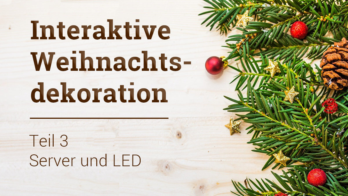 Workshop: Interaktive Weihnachtsdekoration Teil 3 – Server und LED